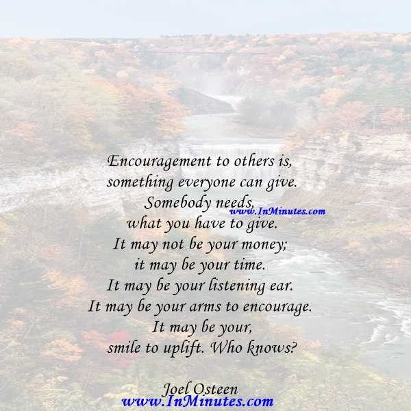 Encouragement to others is something everyone can give. Somebody needs what you have to give. It may not be your money; it may be your time. It may be your listening ear. It may be your arms to encourage. It may be your smile to uplift. Who knowsJoel Osteen