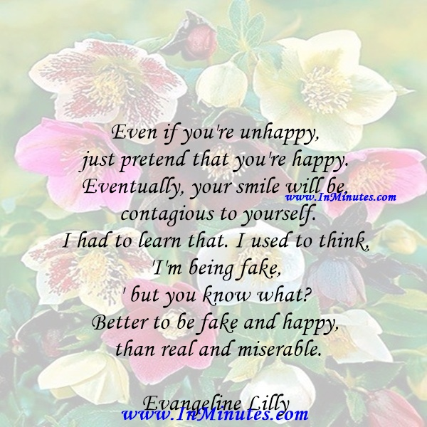 Even if you're unhappy, just pretend that you're happy. Eventually, your smile will be contagious to yourself. I had to learn that. I used to think, 'I'm being fake,' but you know what Better to be fake and happy than real and miserable.Evangeline Lilly