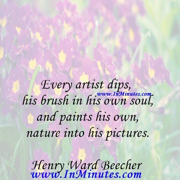 Every artist dips his brush in his own soul, and paints his own nature into his pictures.Henry Ward Beecher