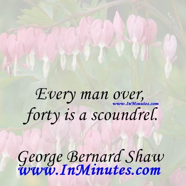 Every man over forty is a scoundrel.George Bernard Shaw