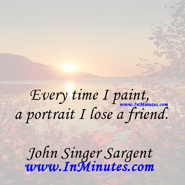Every time I paint a portrait I lose a friend.John Singer Sargent