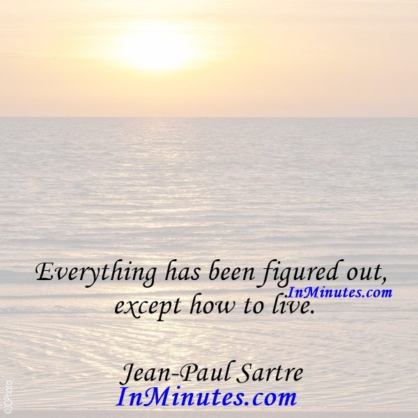 Everything has been figured out, except how to live. Jean-Paul Sartre