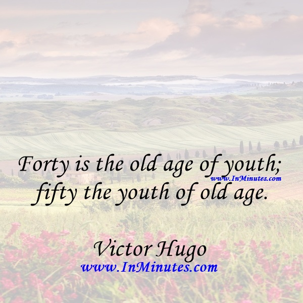 Forty is the old age of youth; fifty the youth of old age.Victor Hugo