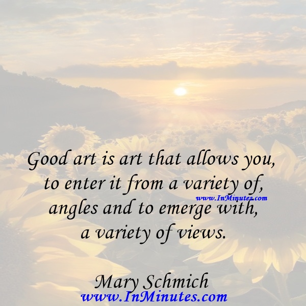 Good art is art that allows you to enter it from a variety of angles and to emerge with a variety of views.Mary Schmich