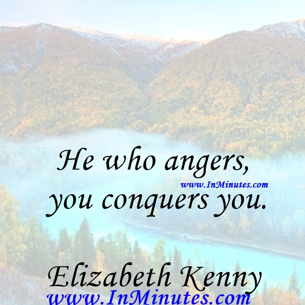 He who angers you conquers you.Elizabeth Kenny
