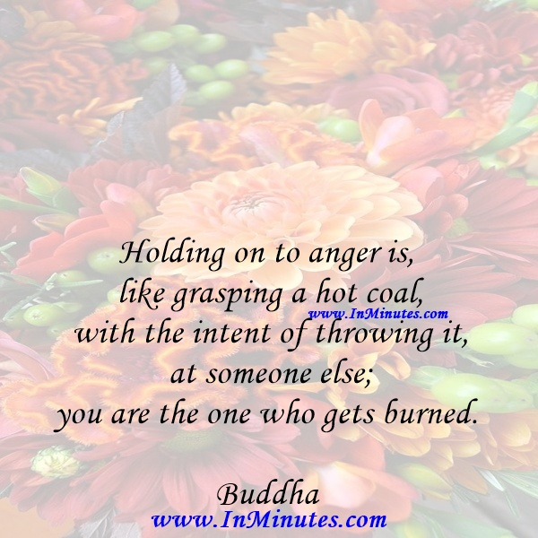 Holding on to anger is like grasping a hot coal with the intent of throwing it at someone else; you are the one who gets burned.Buddha