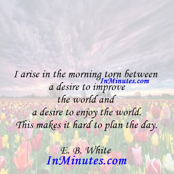 I arise in the morning torn between a desire to improve the world and a desire to enjoy the world. This makes it hard to plan the day. E. B. White