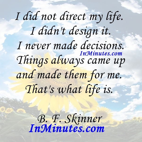 I did not direct my life. I didn't design it. I never made decisions. Things always came up and made them for me. That's what life is. B. F. Skinner