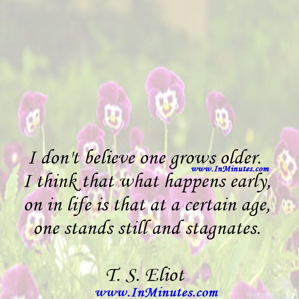 I don't believe one grows older. I think that what happens early on in life is that at a certain age one stands still and stagnates.T. S. Eliot