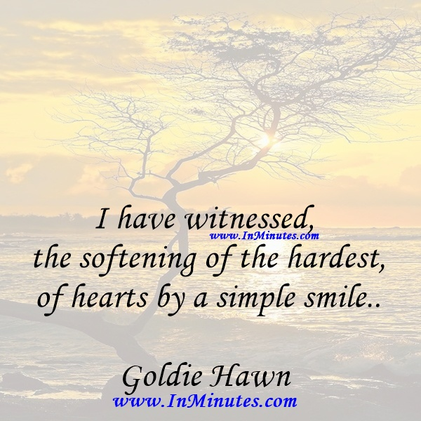 I have witnessed the softening of the hardest of hearts by a simple smile.Goldie Hawn