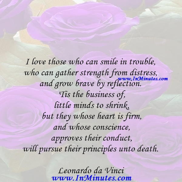 I love those who can smile in trouble, who can gather strength from distress, and grow brave by reflection. 'Tis the business of little minds to shrink, but they whose heart is firm, and whose conscience approves their conduct, will pursue their principles unto death.Leonardo da Vinci