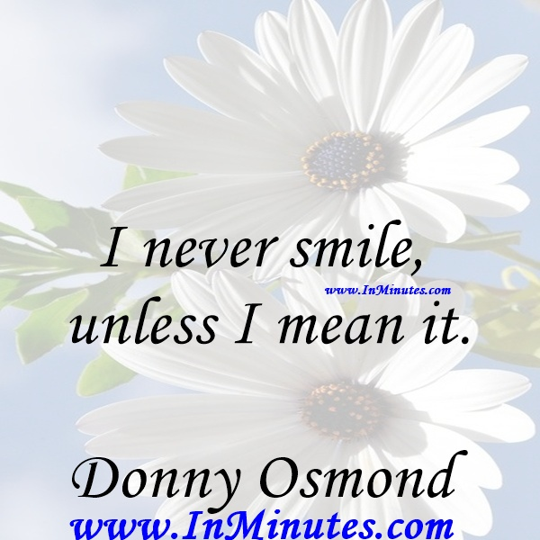 I never smile unless I mean it.Donny Osmond