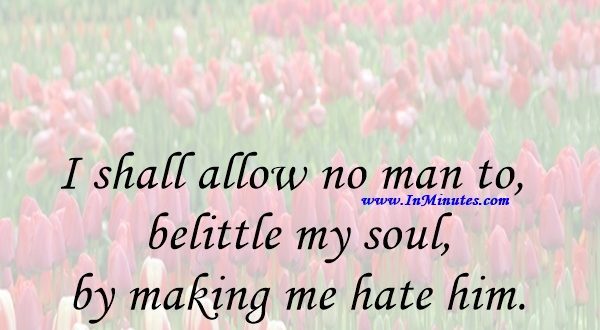 I shall allow no man to belittle my soul by making me hate him.Booker T. Washington