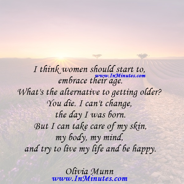 I think women should start to embrace their age. What's the alternative to getting older You die. I can't change the day I was born. But I can take care of my skin, my body, my mind, and try to live my life and be happy.Olivia Munn