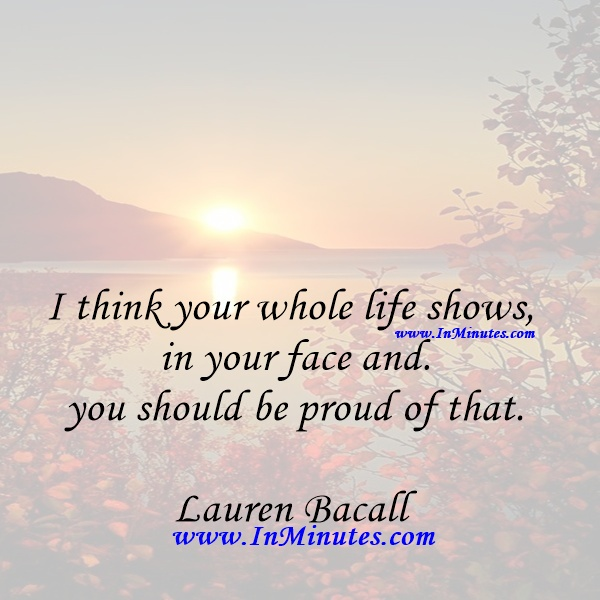 I think your whole life shows in your face and you should be proud of that.Lauren Bacall