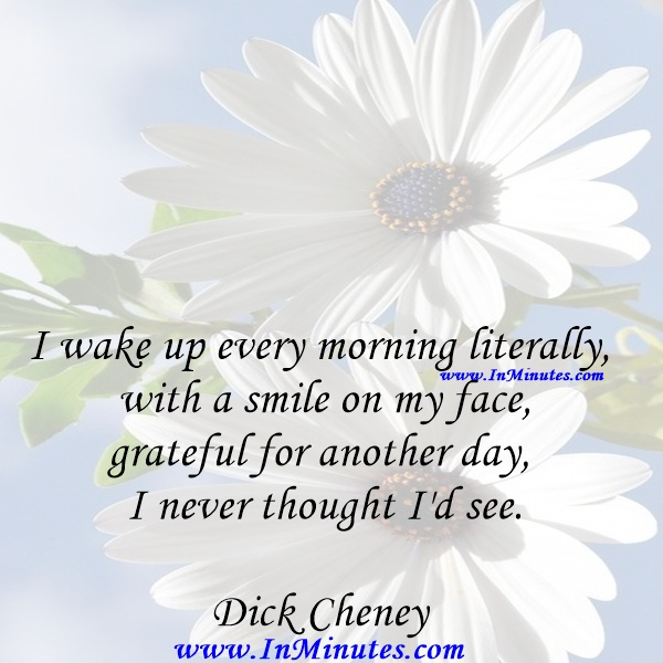 I wake up every morning literally with a smile on my face, grateful for another day I never thought I'd see.Dick Cheney