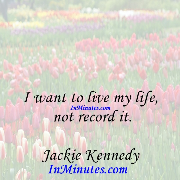I want to live my life, not record it. Jackie Kennedy