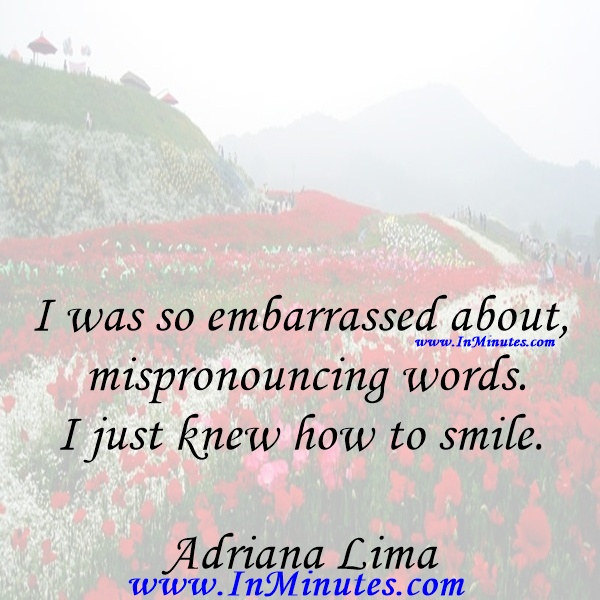 I was so embarrassed about mispronouncing words. I just knew how to smile.Adriana Lima