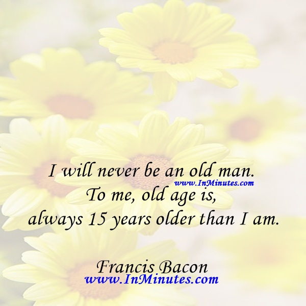 I will never be an old man. To me, old age is always 15 years older than I am.Francis Bacon