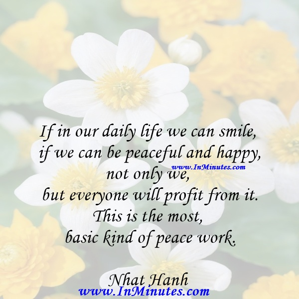 If in our daily life we can smile, if we can be peaceful and happy, not only we, but everyone will profit from it. This is the most basic kind of peace work.Nhat Hanh