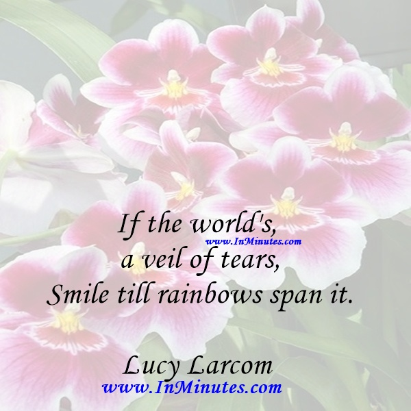 If the world's a veil of tears, Smile till rainbows span it.Lucy Larcom