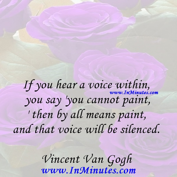 If you hear a voice within you say 'you cannot paint,' then by all means paint, and that voice will be silenced.Vincent Van Gogh