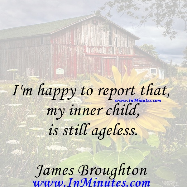 I'm happy to report that my inner child is still ageless.James Broughton