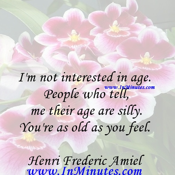 I'm not interested in age. People who tell me their age are silly. You're as old as you feel.Henri Frederic Amiel