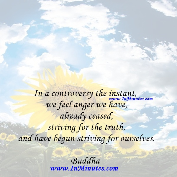In a controversy the instant we feel anger we have already ceased striving for the truth, and have begun striving for ourselves.Buddha