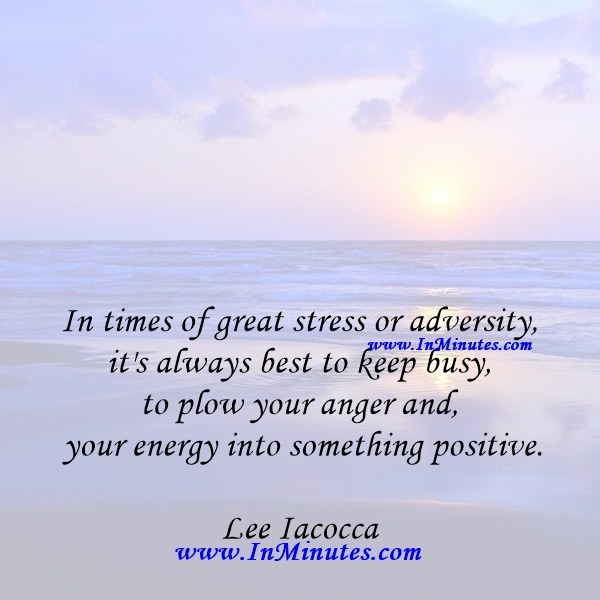 In times of great stress or adversity, it's always best to keep busy, to plow your anger and your energy into something positive.Lee Iacocca