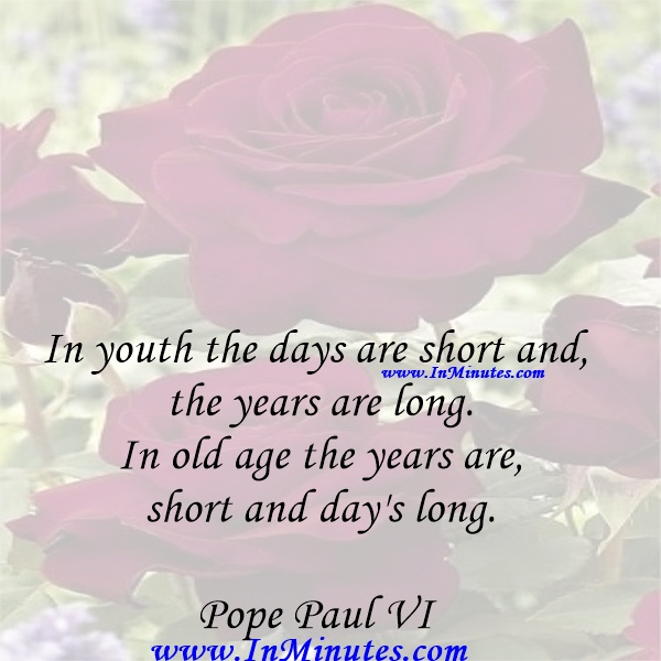 In youth the days are short and the years are long. In old age the years are short and day's long.Pope Paul VI
