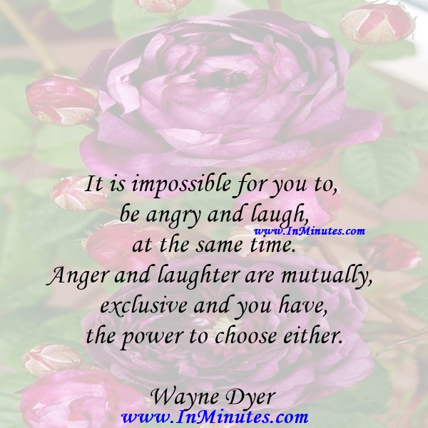 It is impossible for you to be angry and laugh at the same time. Anger and laughter are mutually exclusive and you have the power to choose either.Wayne Dyer