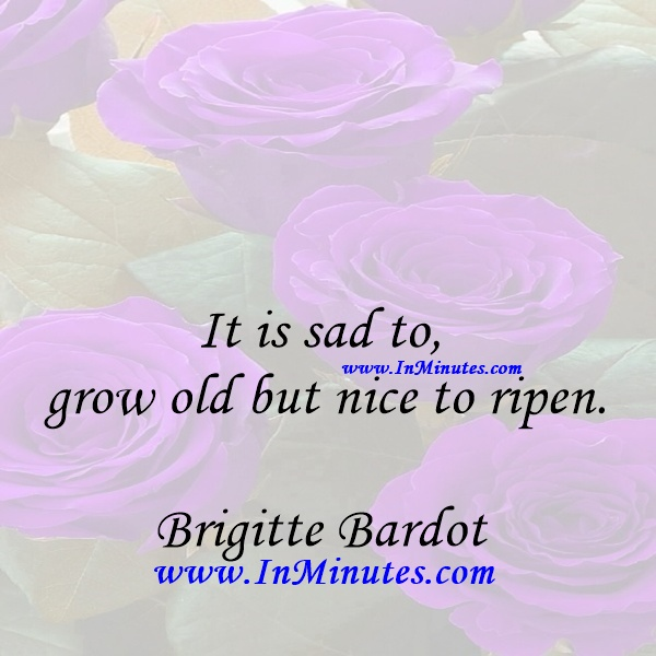 It is sad to grow old but nice to ripen.Brigitte Bardot