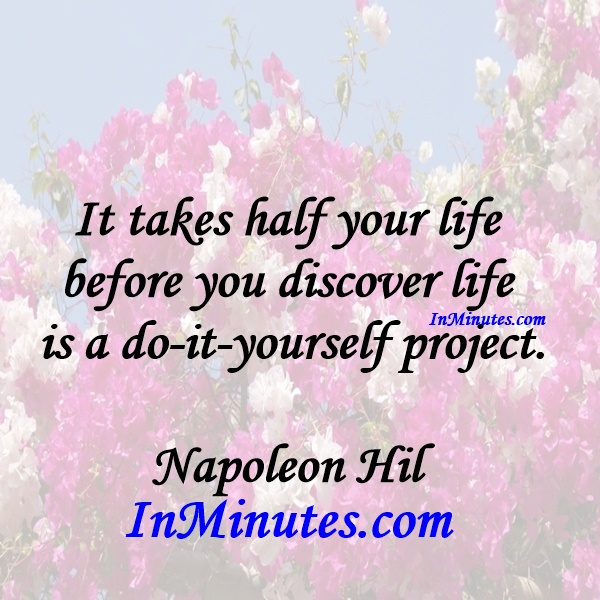 It takes half your life before you discover life is a do-it-yourself project. Napoleon Hill