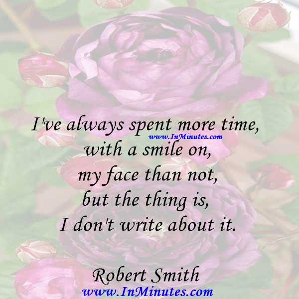 I've always spent more time with a smile on my face than not, but the thing is, I don't write about it.Robert Smith
