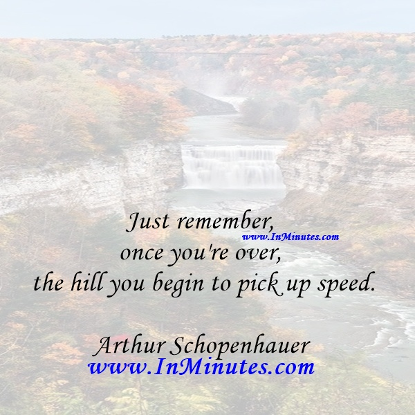 Just remember, once you're over the hill you begin to pick up speed.Arthur Schopenhauer
