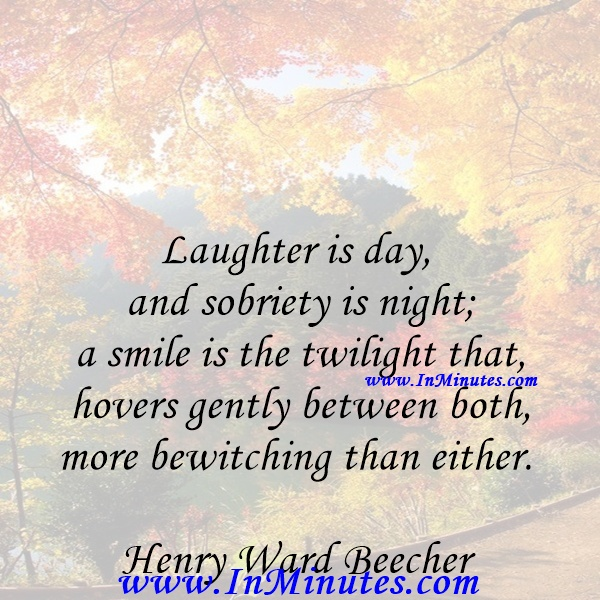 Laughter is day, and sobriety is night; a smile is the twilight that hovers gently between both, more bewitching than either.Henry Ward Beecher