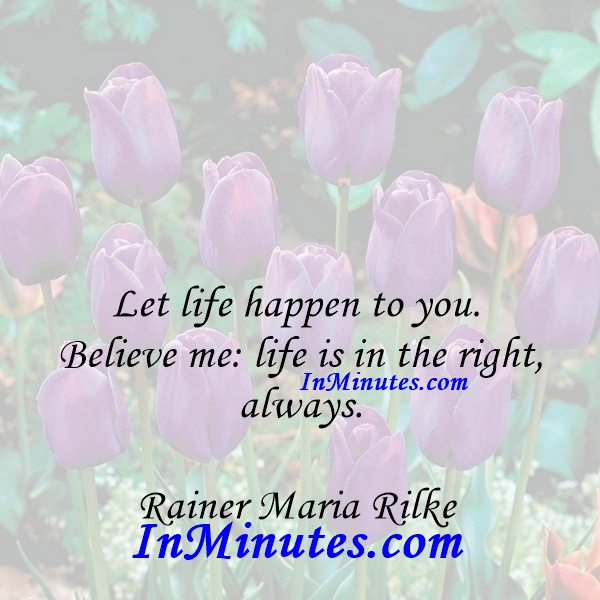 Let life happen to you. Believe me life is in the right, always. Rainer Maria Rilke