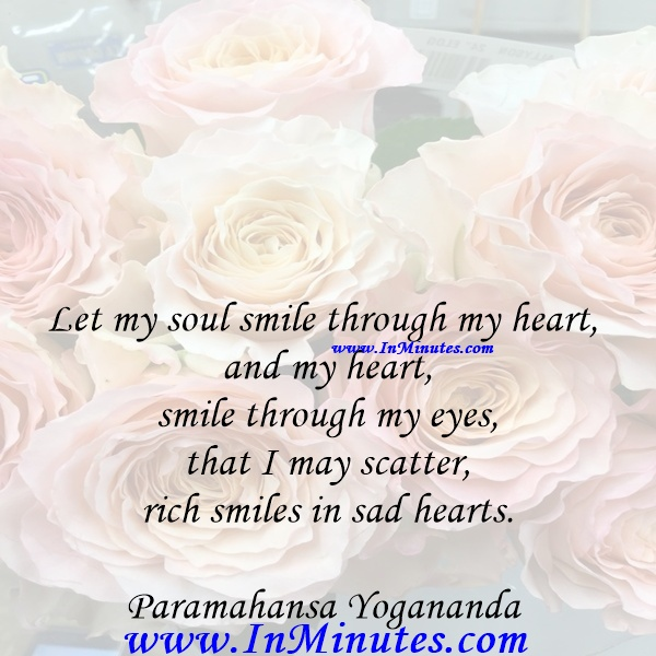 Let my soul smile through my heart and my heart smile through my eyes, that I may scatter rich smiles in sad hearts.Paramahansa Yogananda