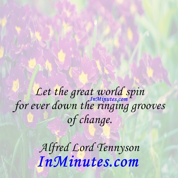 Let the great world spin for ever down the ringing grooves of change. Alfred Lord Tennyson