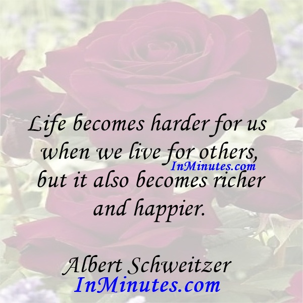 Life becomes harder for us when we live for others, but it also becomes richer and happier. Albert Schweitzer