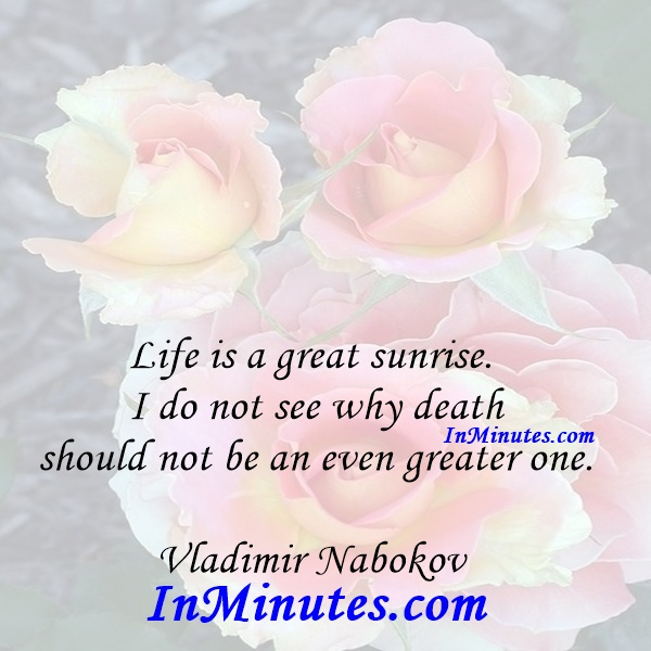 Life is a great sunrise. I do not see why death should not be an even greater one. Vladimir Nabokov