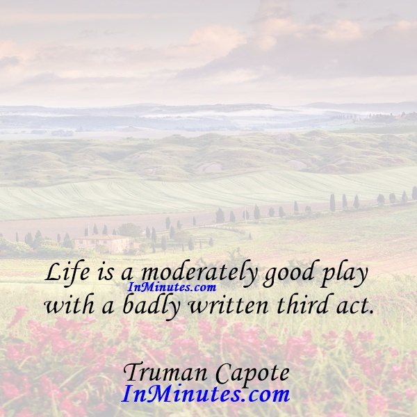 Life is a moderately good play with a badly written third act. Truman Capote