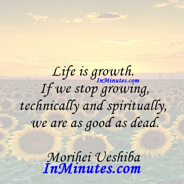 Life is growth. If we stop growing, technically and spiritually, we are as good as dead. Morihei Ueshiba