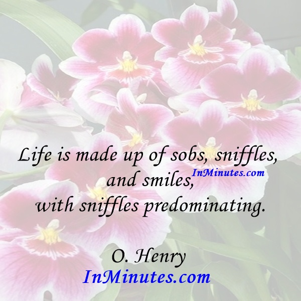 Life is made up of sobs, sniffles, and smiles, with sniffles predominating. O. Henry
