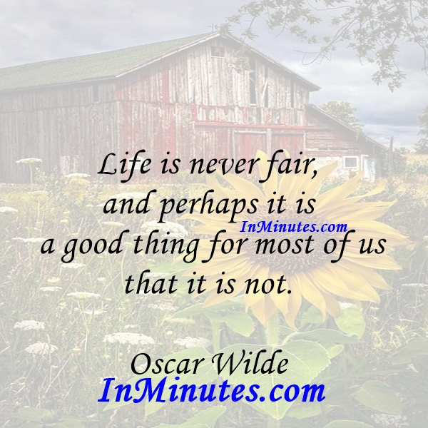 Life is never fair, and perhaps it is a good thing for most of us that it is not. Oscar Wilde