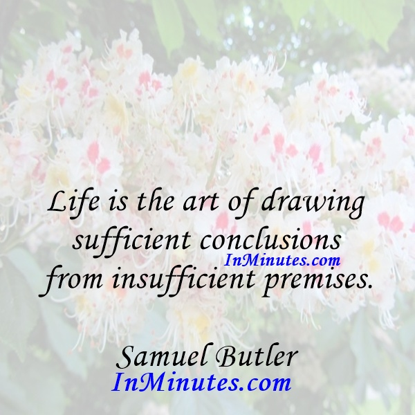 Life is the art of drawing sufficient conclusions from insufficient premises. Samuel Butler
