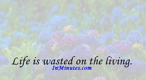 Life is wasted on the living. Douglas Adams