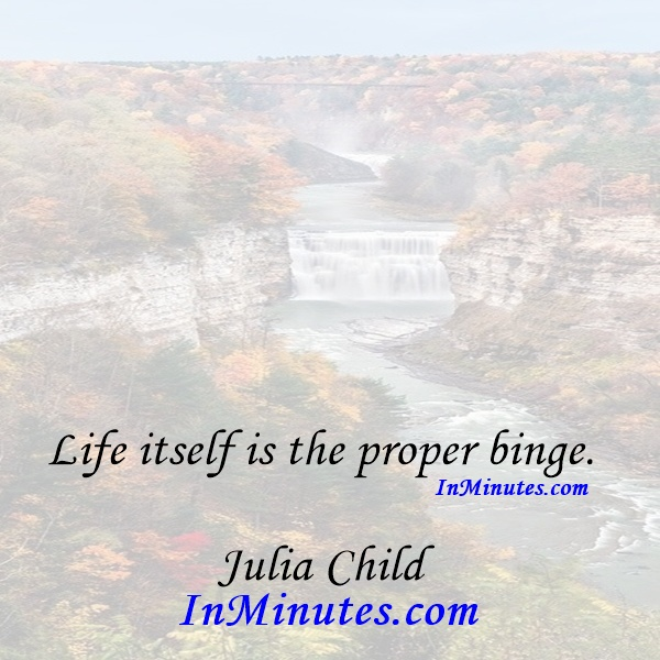 Life itself is the proper binge. Julia Child