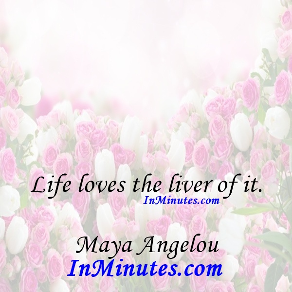 Life loves the liver of it. Maya Angelou